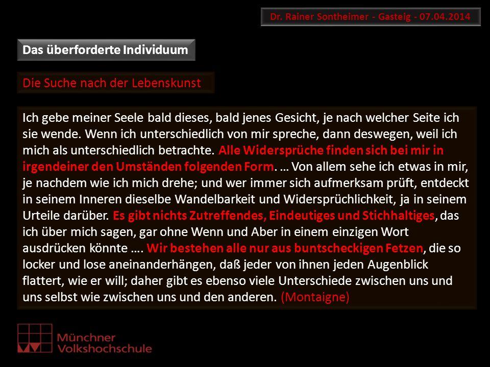 Das überforderte Individuum Dr. Rainer Sontheimer - Gasteig - 07.04.2014 Ich gebe meiner Seele bald dieses, bald jenes Gesicht, je nach welcher Seite