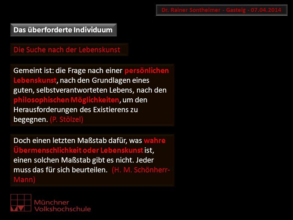 Das überforderte Individuum Dr. Rainer Sontheimer - Gasteig - 07.04.2014 Doch einen letzten Maßstab dafür, was wahre Übermenschlichkeit oder Lebenskun