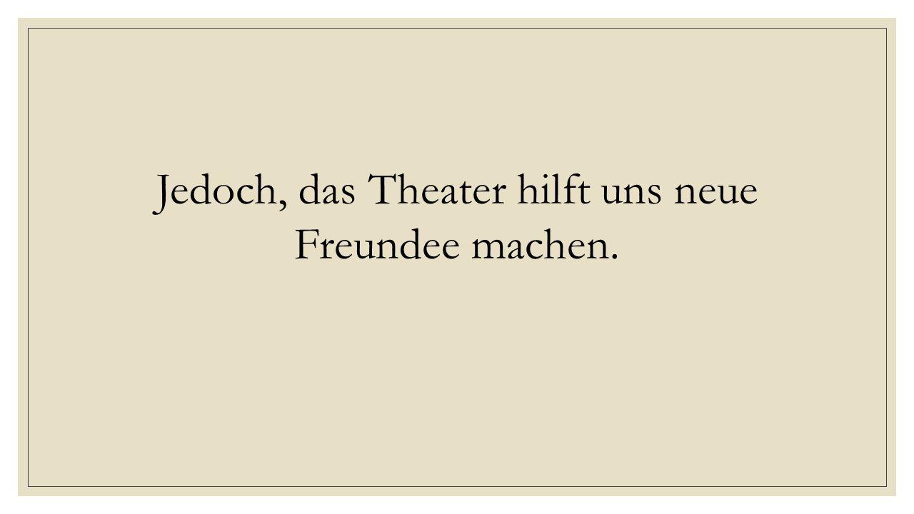 Jedoch, das Theater hilft uns neue Freundee machen.