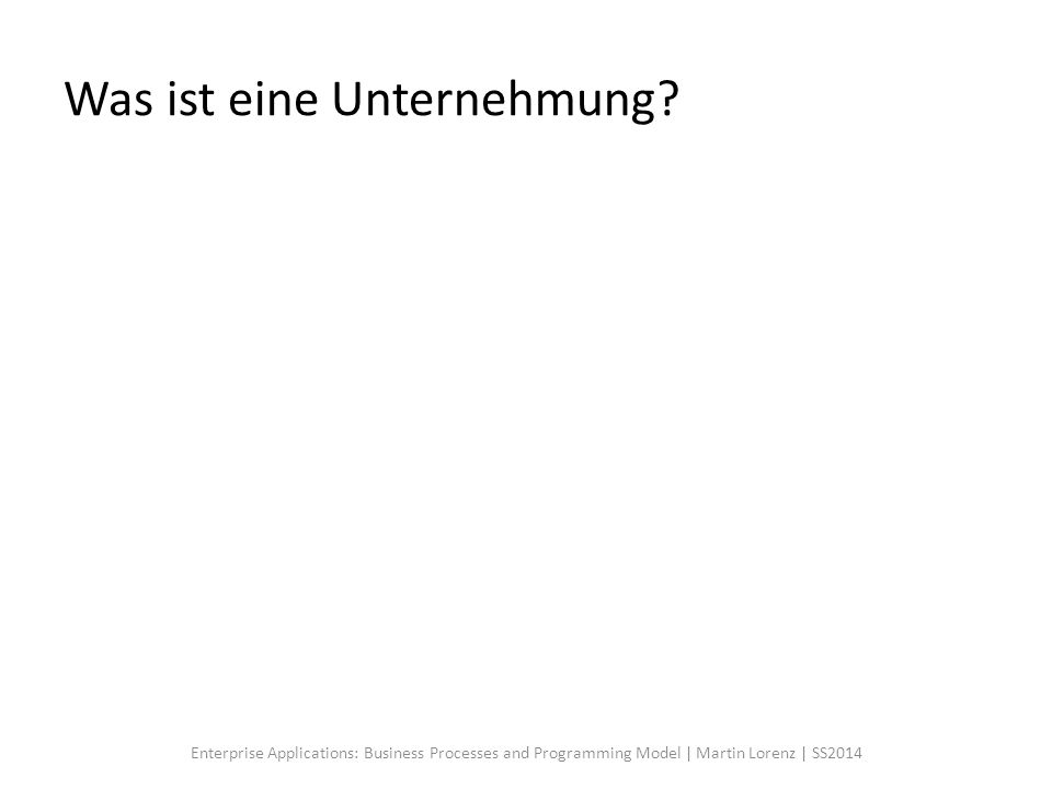 Was ist eine Unternehmung? Enterprise Applications: Business Processes and Programming Model | Martin Lorenz | SS2014