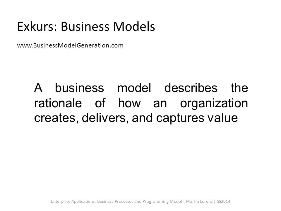 Exkurs: Business Models www.BusinessModelGeneration.com Enterprise Applications: Business Processes and Programming Model | Martin Lorenz | SS2014 A business model describes the rationale of how an organization creates, delivers, and captures value