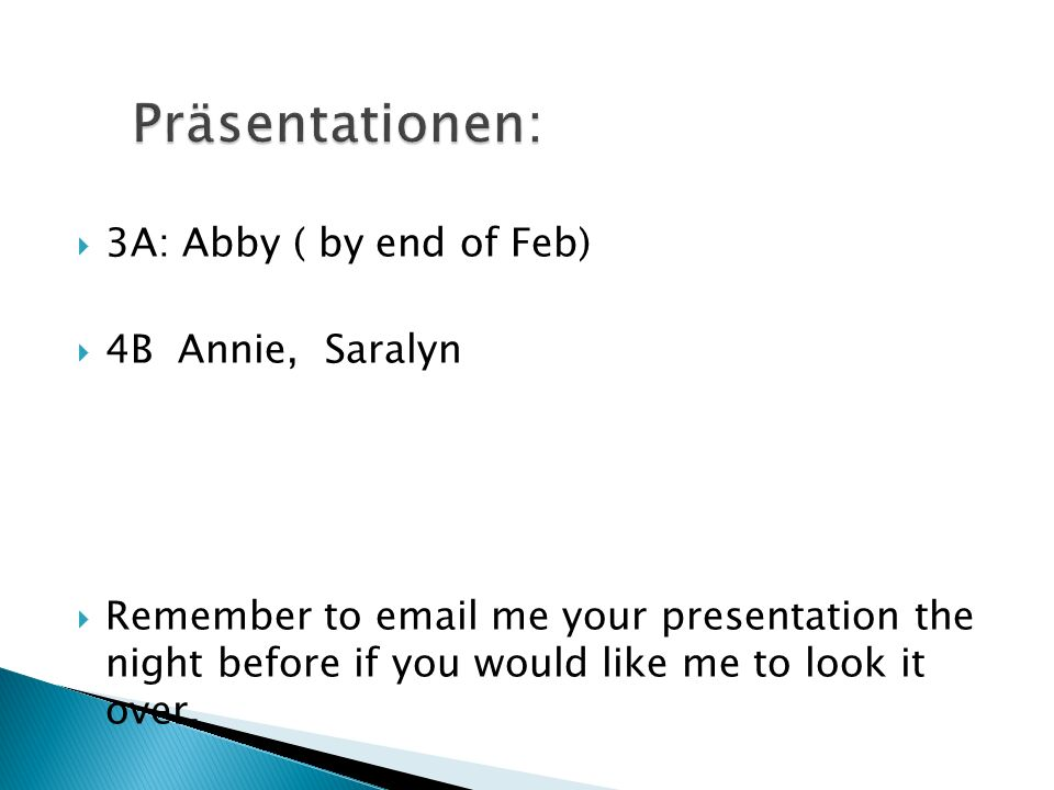 3A: Abby ( by end of Feb) 4B Annie, Saralyn Remember to email me your presentation the night before if you would like me to look it over.
