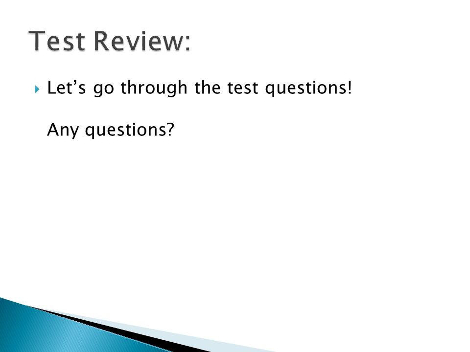 Lets go through the test questions! Any questions