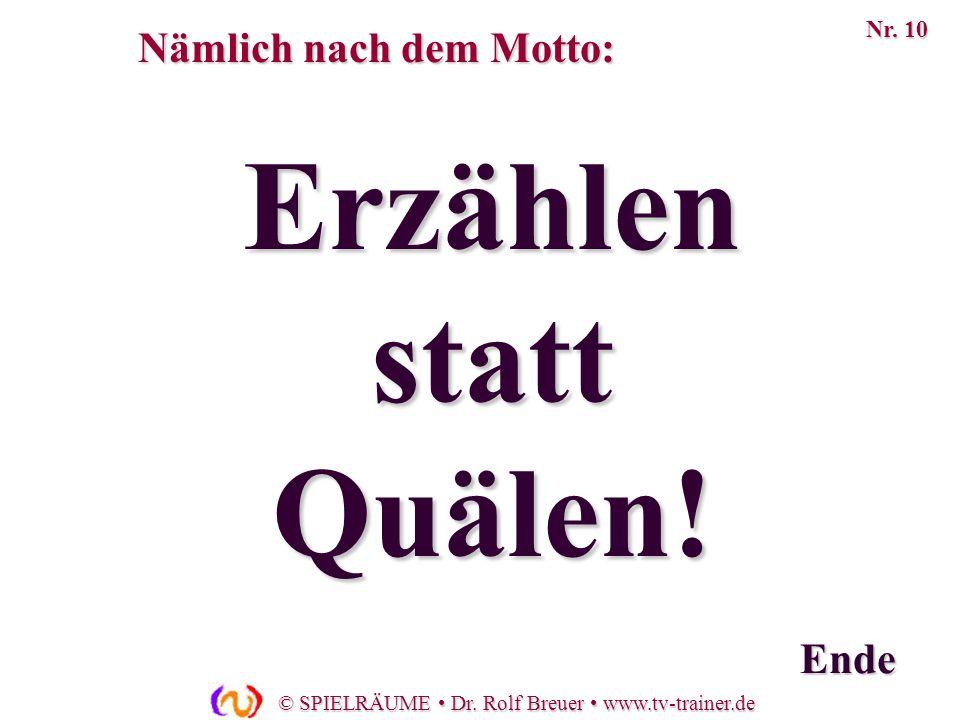 © SPIELRÄUME Dr. Rolf Breuer www.tv-trainer.de Erzählen statt Quälen! Ende Nämlich nach dem Motto: Nr. 10