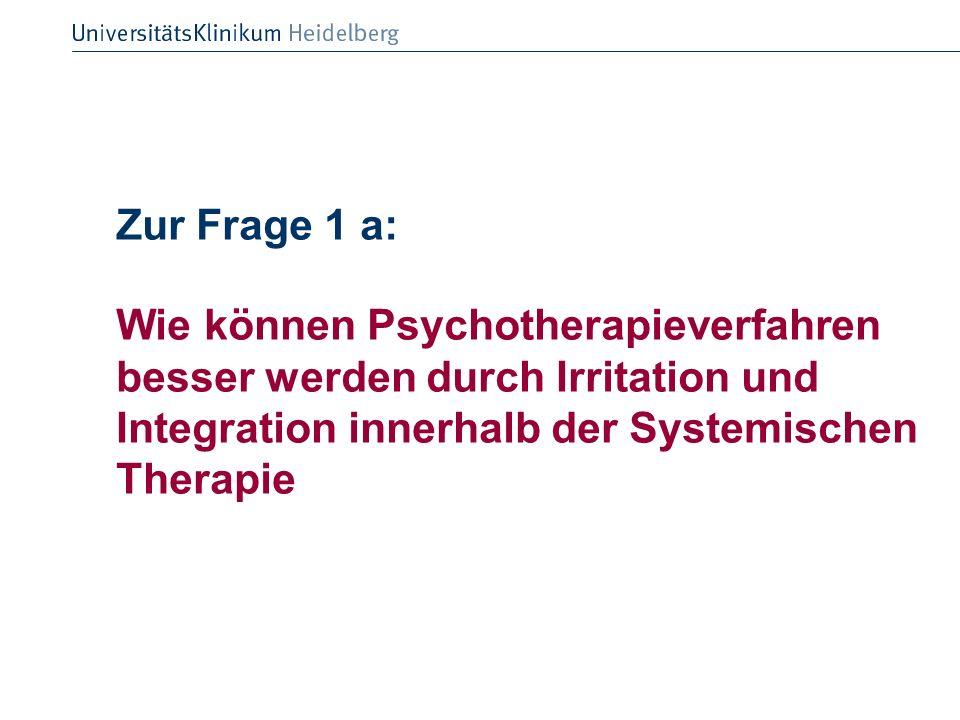 Zur Frage 1 a: Wie können Psychotherapieverfahren besser werden durch Irritation und Integration innerhalb der Systemischen Therapie