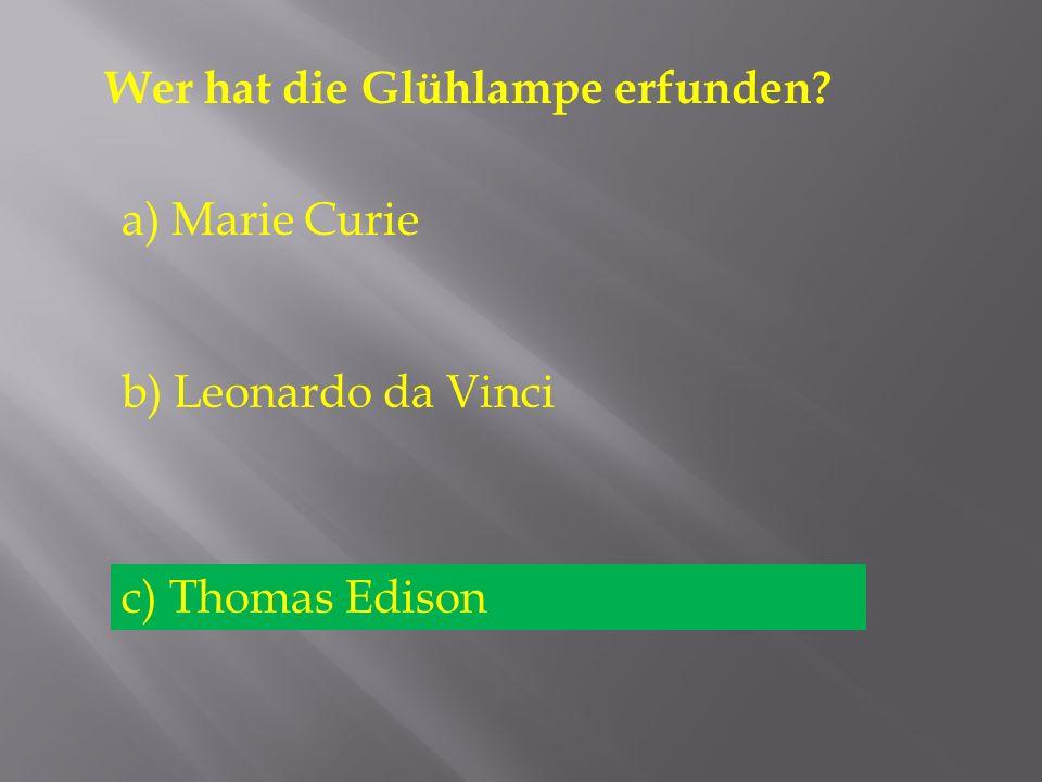 Wer hat die Glühlampe erfunden? a) Marie Curie b) Leonardo da Vinci c) Thomas Edison