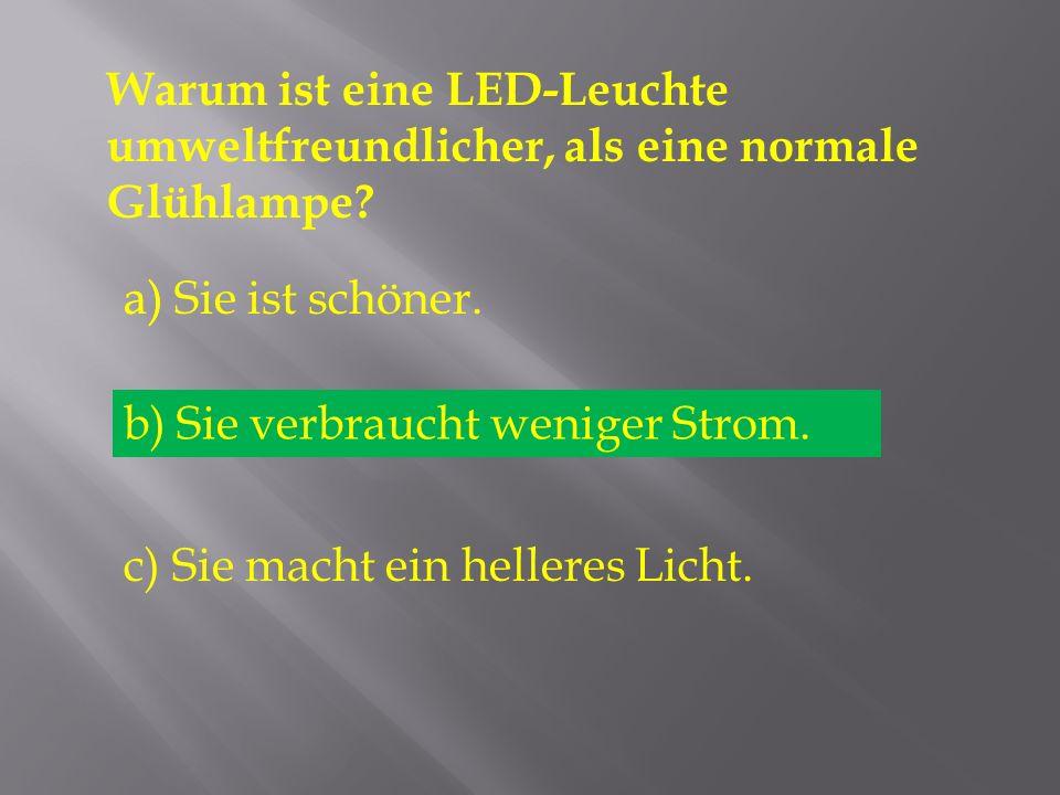 Warum ist eine LED-Leuchte umweltfreundlicher, als eine normale Glühlampe? a) Sie ist schöner. b) Sie verbraucht weniger Strom. c) Sie macht ein helle