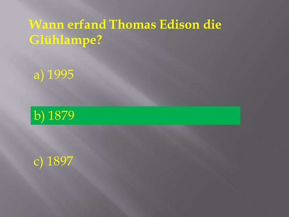 Wann erfand Thomas Edison die Glühlampe? a) 1995 b) 1879 c) 1897 b) 1879