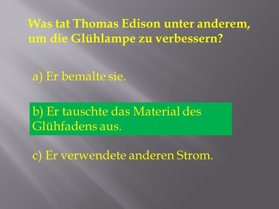 Was tat Thomas Edison unter anderem, um die Glühlampe zu verbessern? a) Er bemalte sie. b) Er tauschte das Material des Glühfadens aus. c) Er verwende
