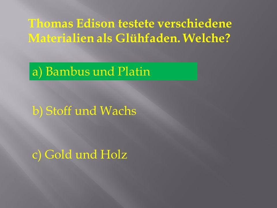 Thomas Edison testete verschiedene Materialien als Glühfaden. Welche? a) Bambus und Platin b) Stoff und Wachs c) Gold und Holz a) Bambus und Platin