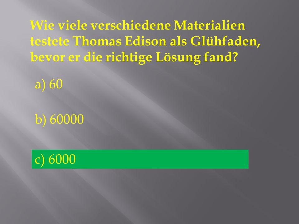 Wie viele verschiedene Materialien testete Thomas Edison als Glühfaden, bevor er die richtige Lösung fand? a) 60 b) 60000 c) 6000