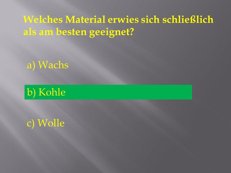 Welches Material erwies sich schließlich als am besten geeignet? a) Wachs b) Kohle c) Wolle b) Kohle