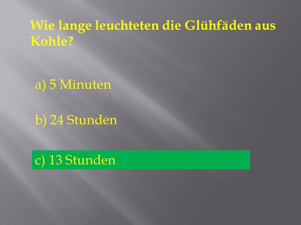 Wie lange leuchteten die Glühfäden aus Kohle? a) 5 Minuten b) 24 Stunden c) 13 Stunden