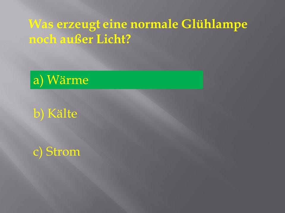 Was erzeugt eine normale Glühlampe noch außer Licht? a) Wärme b) Kälte c) Strom a) Wärme