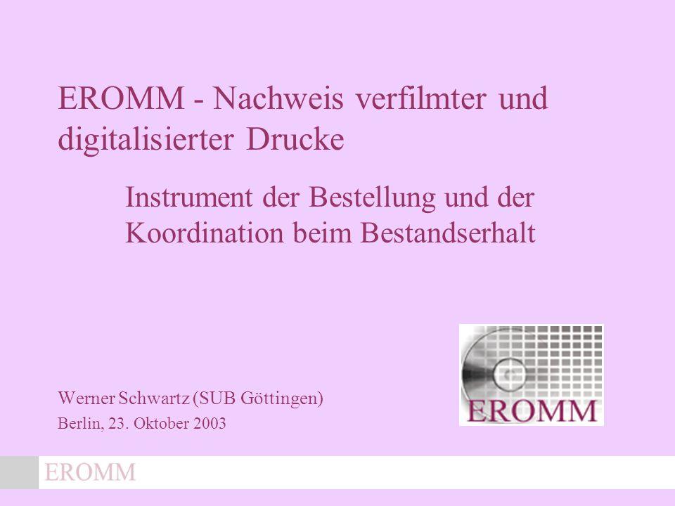 EROMM - Nachweis verfilmter und digitalisierter Drucke Instrument der Bestellung und der Koordination beim Bestandserhalt Werner Schwartz (SUB Göttingen) Berlin, 23.