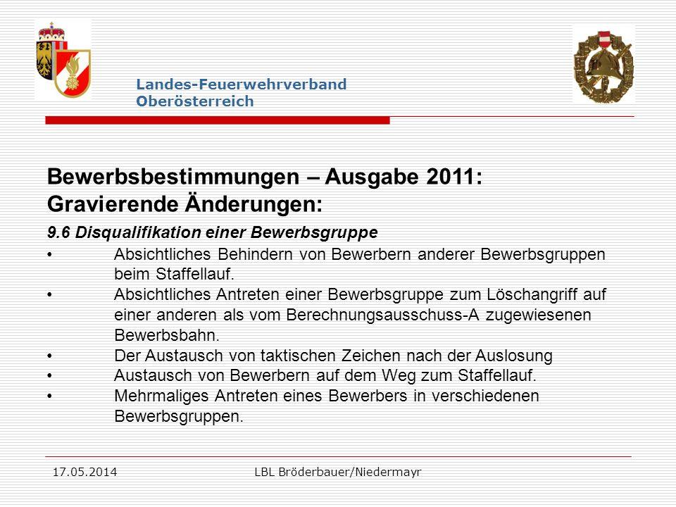 17.05.2014LBL Bröderbauer/Niedermayr Landes-Feuerwehrverband Oberösterreich Bewerbsbestimmungen – Ausgabe 2011: Gravierende Änderungen: 9.6 Disqualifi