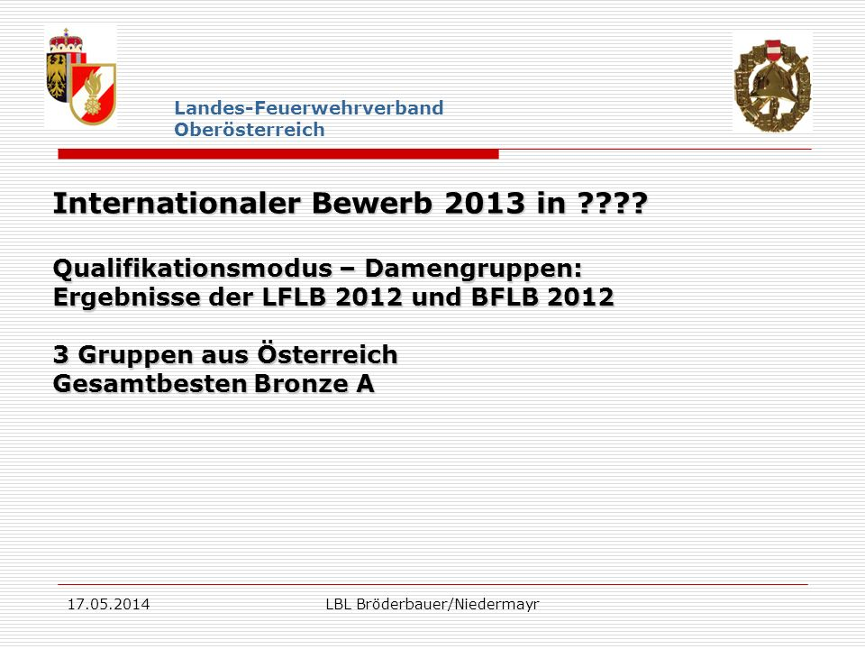 17.05.2014LBL Bröderbauer/Niedermayr Landes-Feuerwehrverband Oberösterreich Internationaler Bewerb 2013 in ???? Qualifikationsmodus – Damengruppen: Er