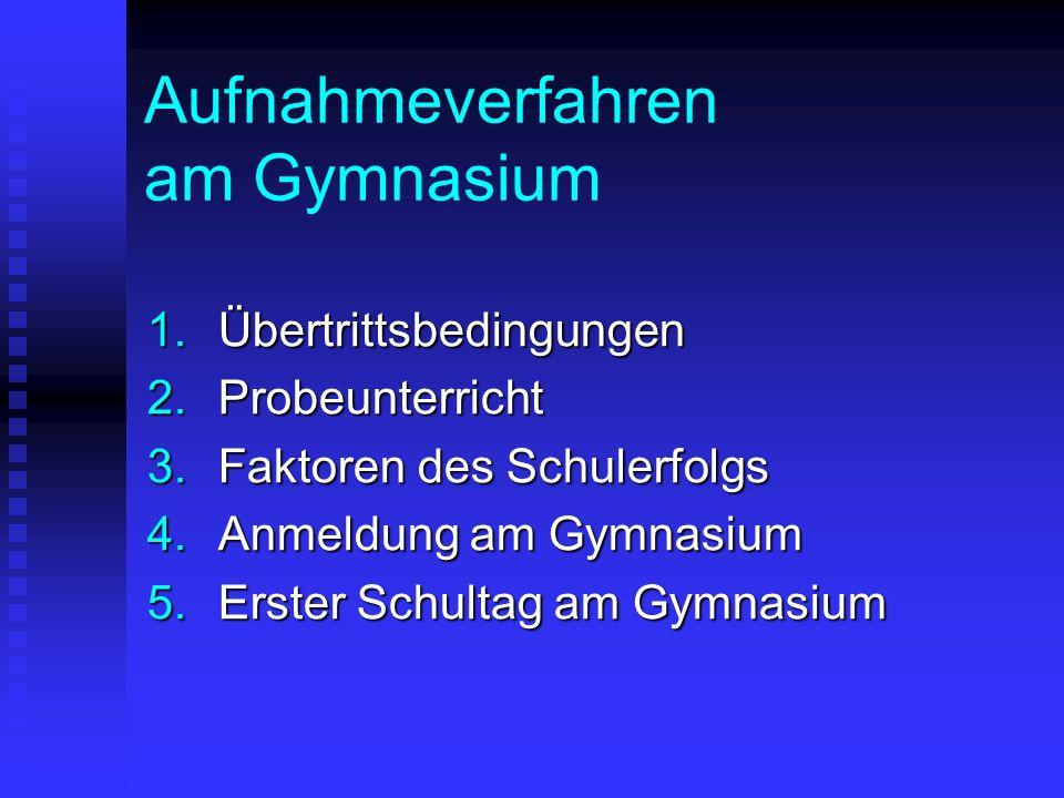 Aufnahmeverfahren am Gymnasium 1.Übertrittsbedingungen 2.Probeunterricht 3.Faktoren des Schulerfolgs 4.Anmeldung am Gymnasium 5.Erster Schultag am Gym