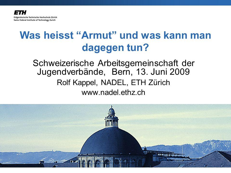 19.3.2007 Was heisst Armut und was kann man dagegen tun? Schweizerische Arbeitsgemeinschaft der Jugendverbände, Bern, 13. Juni 2009 Rolf Kappel, NADEL