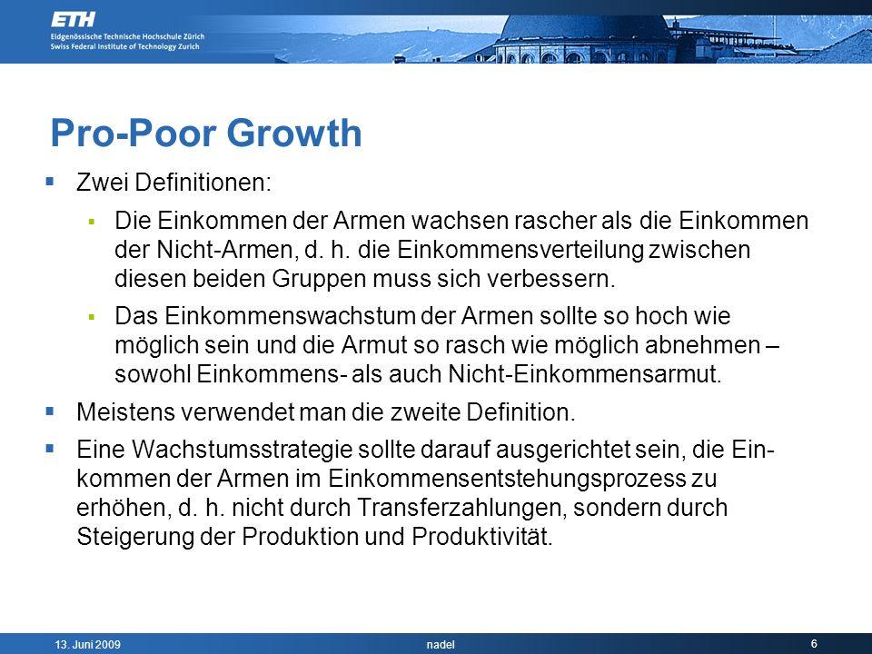13. Juni 2009 nadel 6 Pro-Poor Growth Zwei Definitionen: Die Einkommen der Armen wachsen rascher als die Einkommen der Nicht-Armen, d. h. die Einkomme