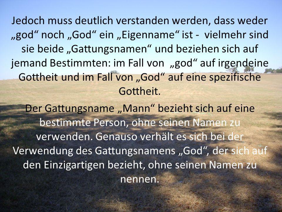 Jedoch muss deutlich verstanden werden, dass weder god noch God ein Eigenname ist - vielmehr sind sie beide Gattungsnamen und beziehen sich auf jemand