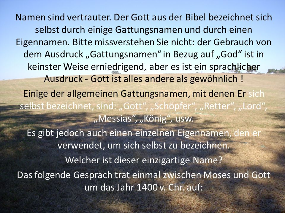 Namen sind vertrauter. Der Gott aus der Bibel bezeichnet sich selbst durch einige Gattungsnamen und durch einen Eigennamen. Bitte missverstehen Sie ni