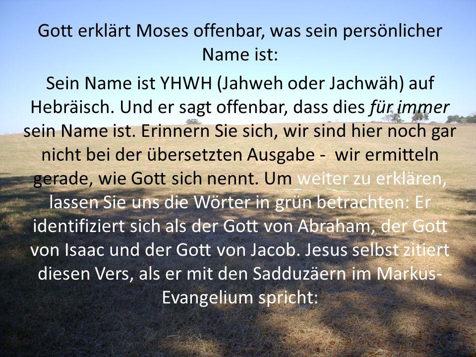 Gott erklärt Moses offenbar, was sein persönlicher Name ist: Sein Name ist YHWH (Jahweh oder Jachwäh) auf Hebräisch. Und er sagt offenbar, dass dies f