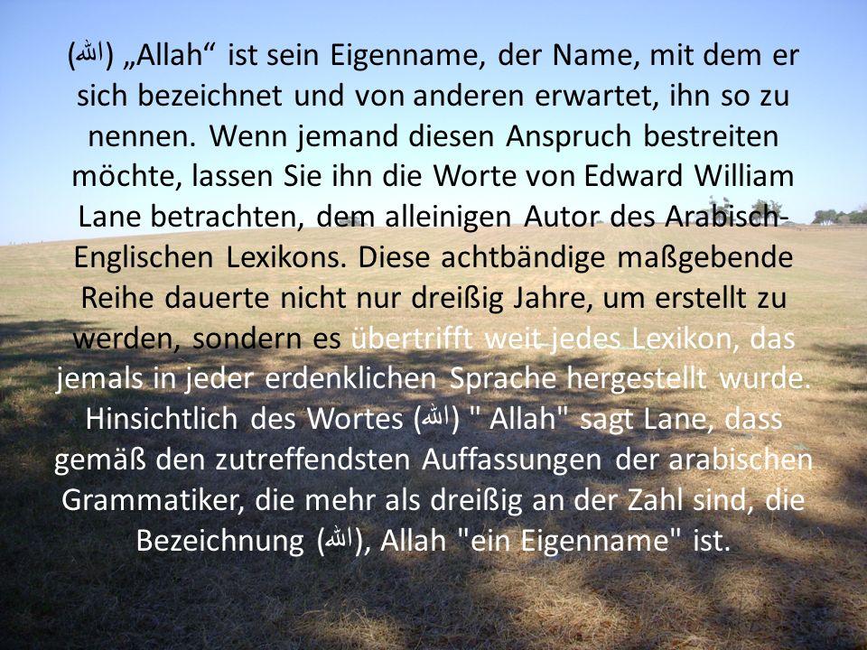 ( الله ) Allah ist sein Eigenname, der Name, mit dem er sich bezeichnet und von anderen erwartet, ihn so zu nennen. Wenn jemand diesen Anspruch bestre