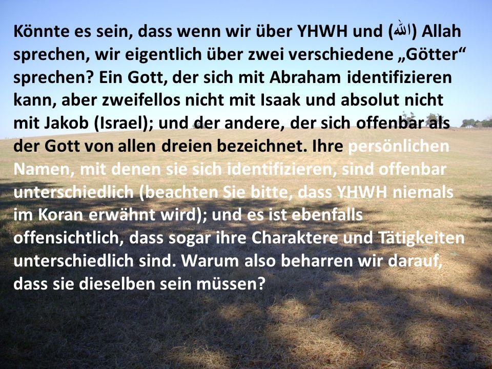 Könnte es sein, dass wenn wir über YHWH und ( الله ) Allah sprechen, wir eigentlich über zwei verschiedene Götter sprechen? Ein Gott, der sich mit Abr