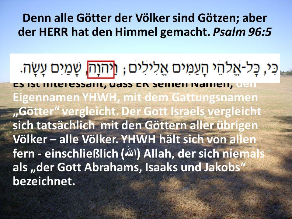 Denn alle Götter der Völker sind Götzen; aber der HERR hat den Himmel gemacht. Psalm 96:5 Es ist interessant, dass ER seinen Namen, den Eigennamen YHW