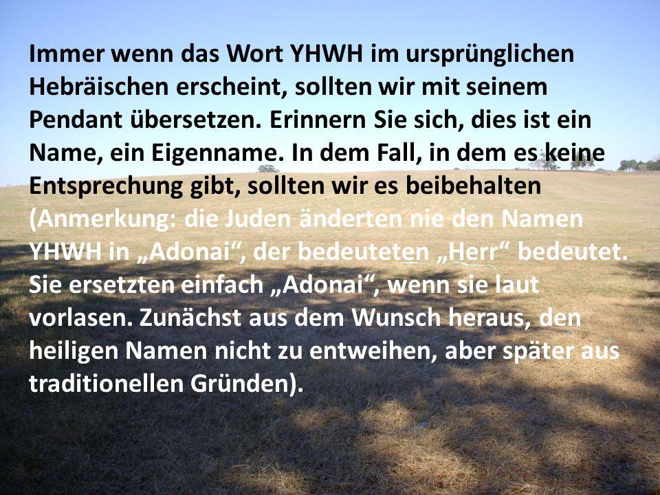 Immer wenn das Wort YHWH im ursprünglichen Hebräischen erscheint, sollten wir mit seinem Pendant übersetzen. Erinnern Sie sich, dies ist ein Name, ein