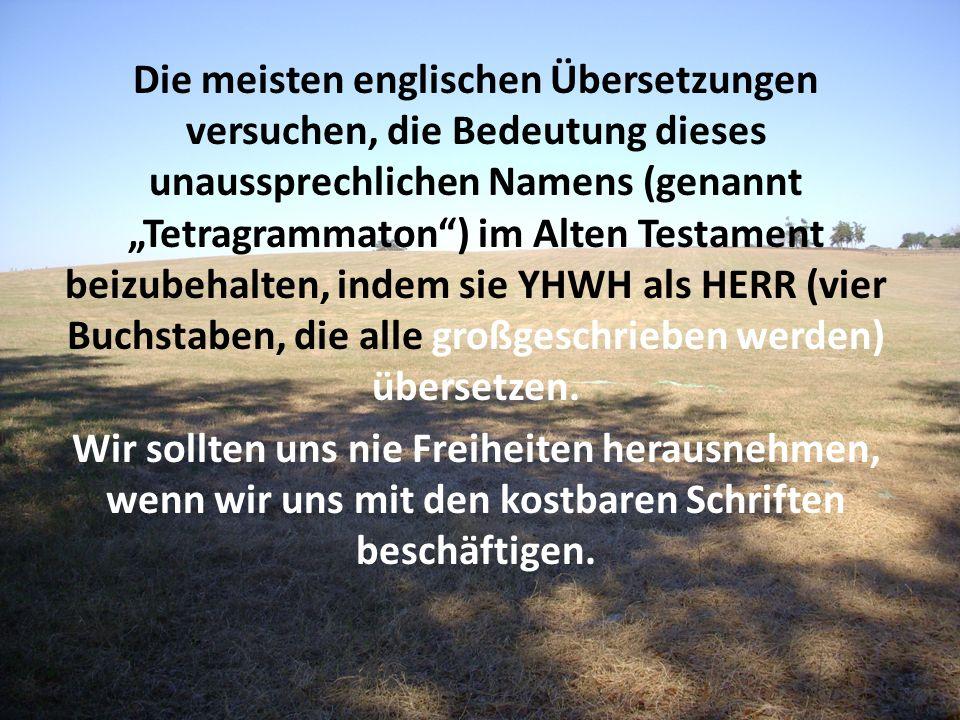 Die meisten englischen Übersetzungen versuchen, die Bedeutung dieses unaussprechlichen Namens (genannt Tetragrammaton) im Alten Testament beizubehalte