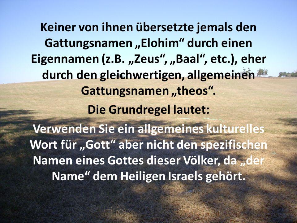 Keiner von ihnen übersetzte jemals den Gattungsnamen Elohim durch einen Eigennamen (z.B. Zeus, Baal, etc.), eher durch den gleichwertigen, allgemeinen