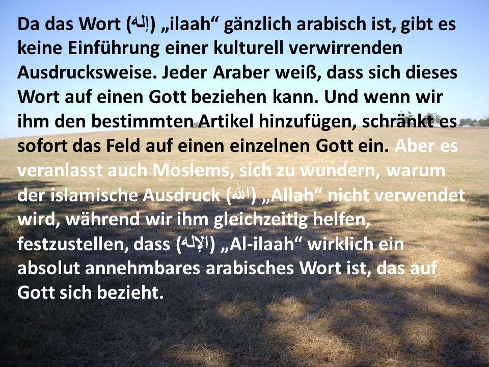 Da das Wort ( إله ) ilaah gänzlich arabisch ist, gibt es keine Einführung einer kulturell verwirrenden Ausdrucksweise. Jeder Araber weiß, dass sich di