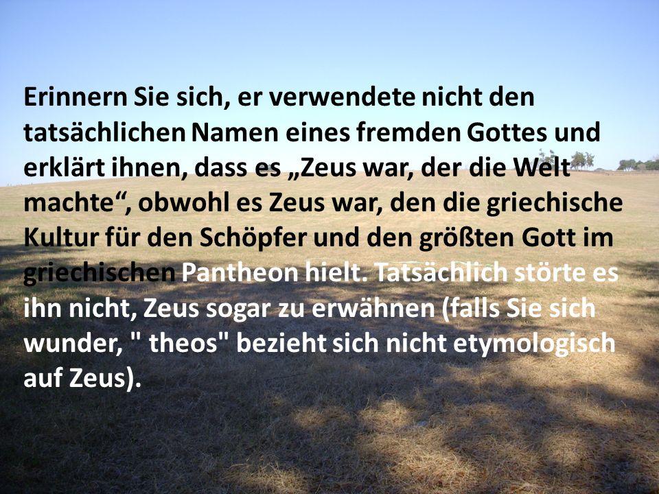 Erinnern Sie sich, er verwendete nicht den tatsächlichen Namen eines fremden Gottes und erklärt ihnen, dass es Zeus war, der die Welt machte, obwohl e