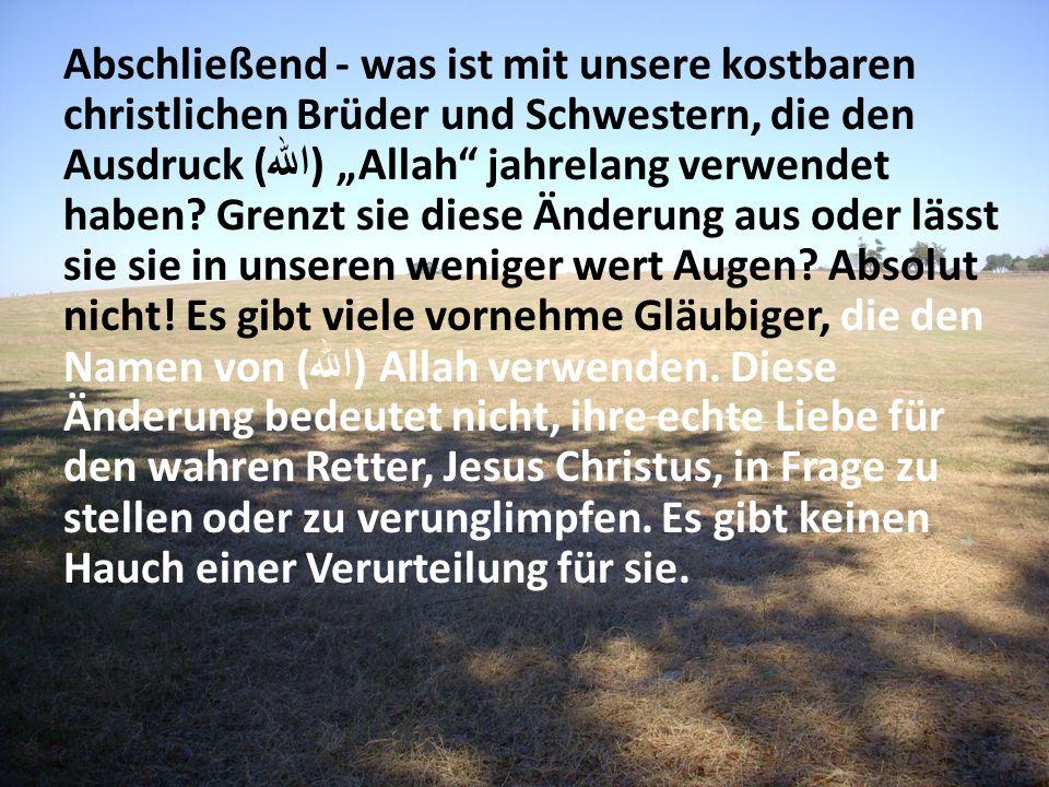 Abschließend - was ist mit unsere kostbaren christlichen Brüder und Schwestern, die den Ausdruck ( الله ) Allah jahrelang verwendet haben? Grenzt sie
