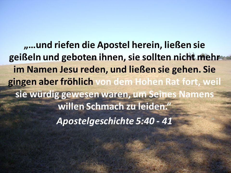 …und riefen die Apostel herein, ließen sie geißeln und geboten ihnen, sie sollten nicht mehr im Namen Jesu reden, und ließen sie gehen. Sie gingen abe