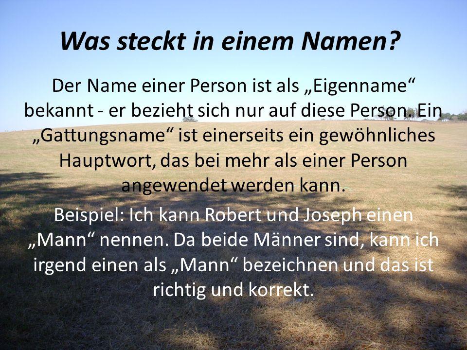 Was steckt in einem Namen? Der Name einer Person ist als Eigenname bekannt - er bezieht sich nur auf diese Person. Ein Gattungsname ist einerseits ein
