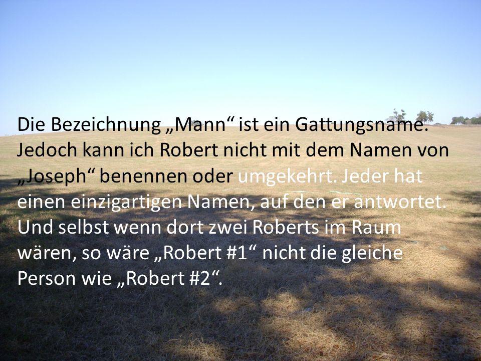 Die Bezeichnung Mann ist ein Gattungsname. Jedoch kann ich Robert nicht mit dem Namen von Joseph benennen oder umgekehrt. Jeder hat einen einzigartige