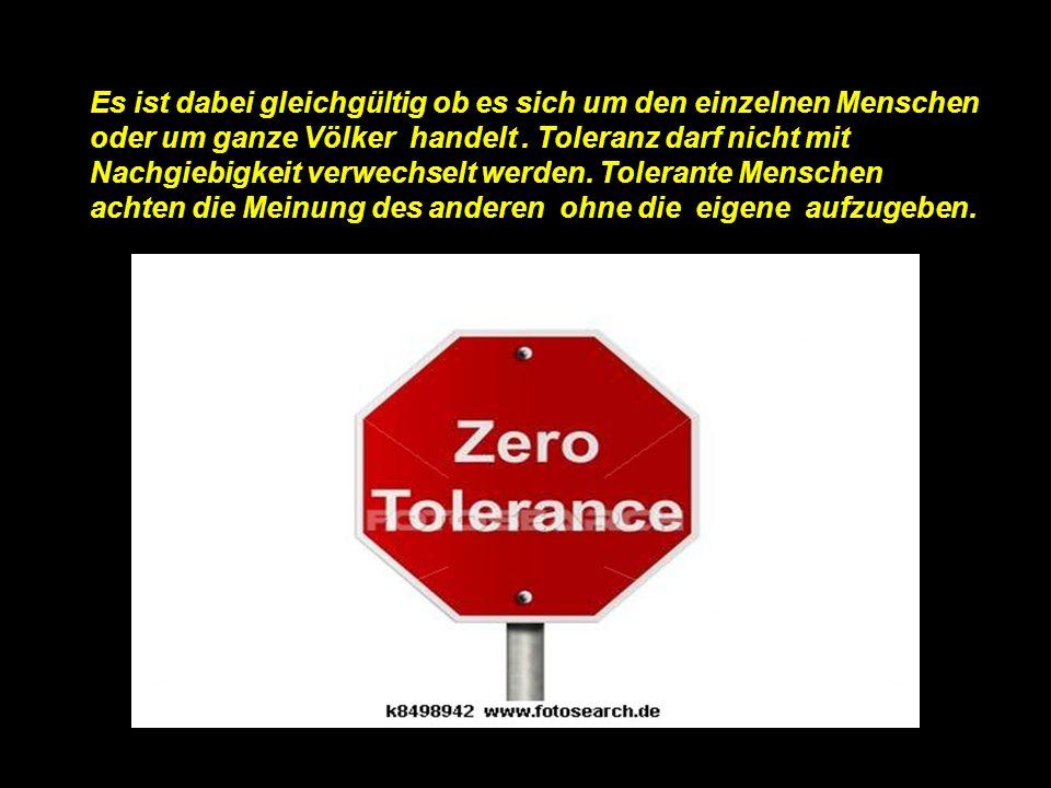 Es ist dabei gleichgültig ob es sich um den einzelnen Menschen oder um ganze Völker handelt. Toleranz darf nicht mit Nachgiebigkeit verwechselt werden