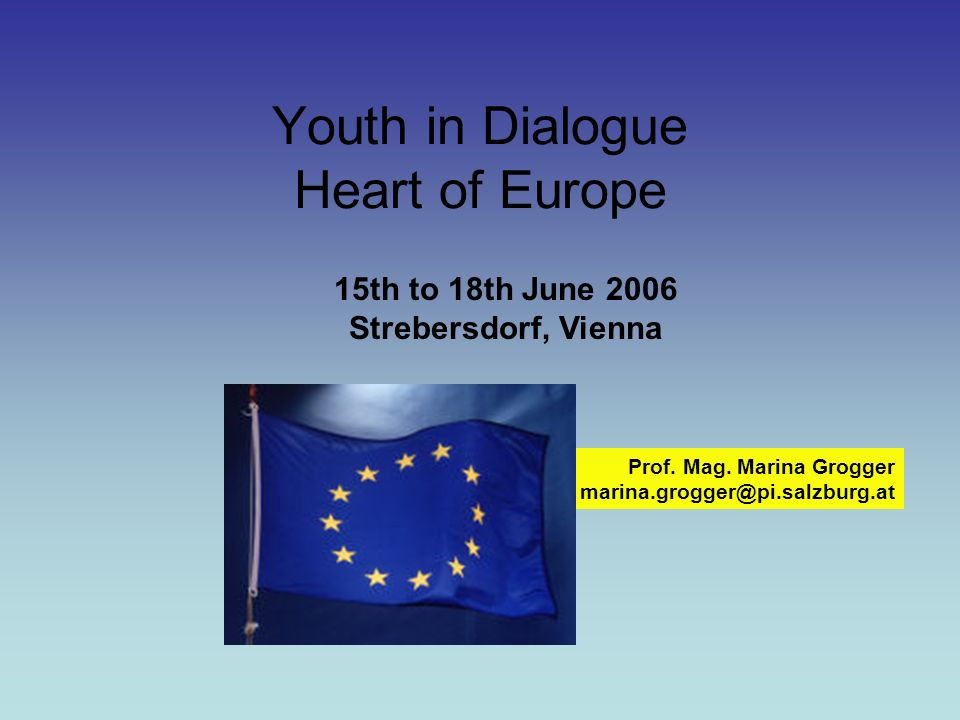 Youth in Dialogue Heart of Europe Prof. Mag. Marina Grogger marina.grogger@pi.salzburg.at 15th to 18th June 2006 Strebersdorf, Vienna