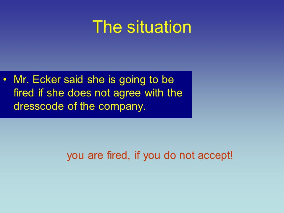 The situation Mr. Ecker said she is going to be fired if she does not agree with the dresscode of the company. you are fired, if you do not accept!