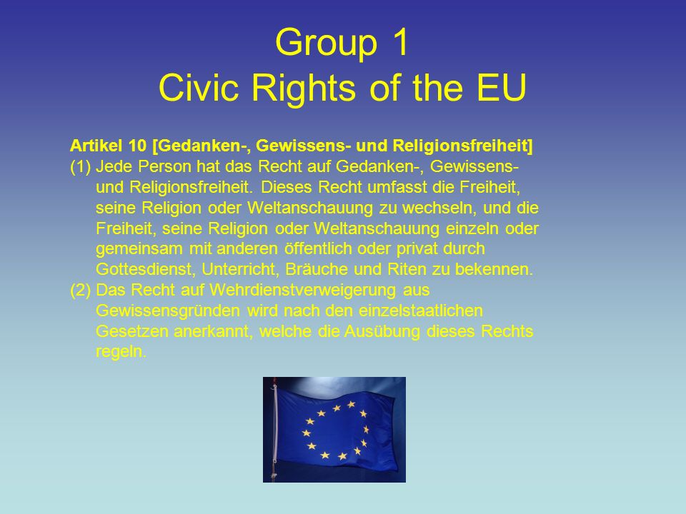 Group 1 Civic Rights of the EU Artikel 10 [Gedanken-, Gewissens- und Religionsfreiheit] (1)Jede Person hat das Recht auf Gedanken-, Gewissens- und Religionsfreiheit.