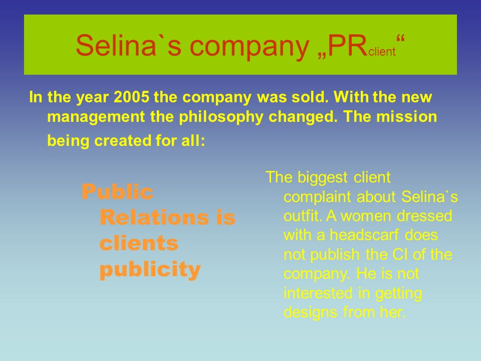 Selina`s company PR client In the year 2005 the company was sold. With the new management the philosophy changed. The mission being created for all: P