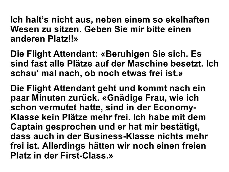 Ich halts nicht aus, neben einem so ekelhaften Wesen zu sitzen. Geben Sie mir bitte einen anderen Platz!!» Die Flight Attendant: «Beruhigen Sie sich.