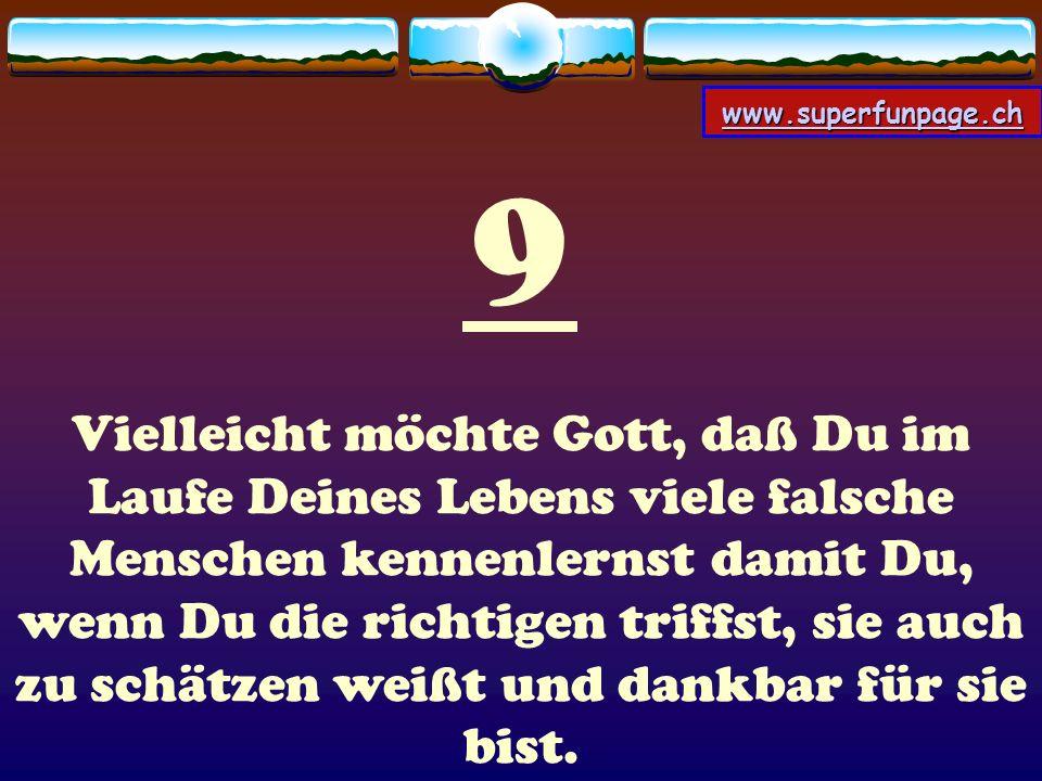 www.superfunpage.ch 9 Vielleicht möchte Gott, daß Du im Laufe Deines Lebens viele falsche Menschen kennenlernst damit Du, wenn Du die richtigen triffs
