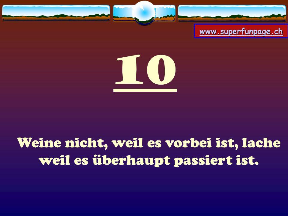 www.superfunpage.ch 10 Weine nicht, weil es vorbei ist, lache weil es überhaupt passiert ist.
