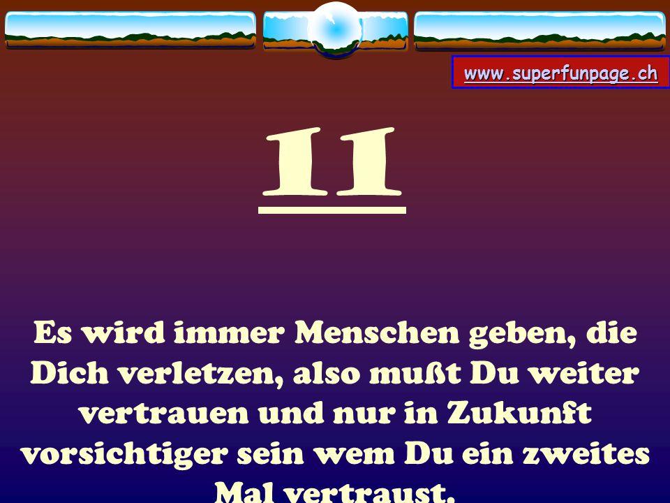 www.superfunpage.ch 11 Es wird immer Menschen geben, die Dich verletzen, also mußt Du weiter vertrauen und nur in Zukunft vorsichtiger sein wem Du ein