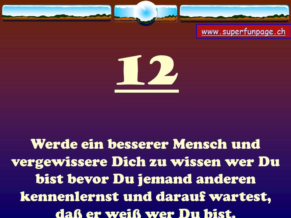 www.superfunpage.ch 12 Werde ein besserer Mensch und vergewissere Dich zu wissen wer Du bist bevor Du jemand anderen kennenlernst und darauf wartest,