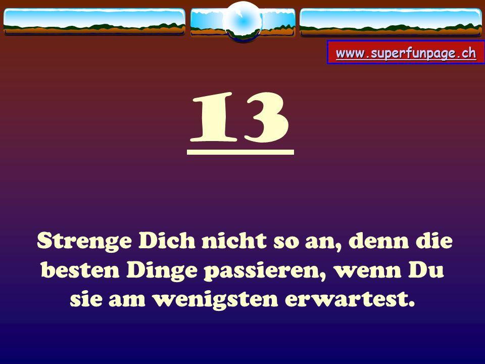 www.superfunpage.ch 13 Strenge Dich nicht so an, denn die besten Dinge passieren, wenn Du sie am wenigsten erwartest.